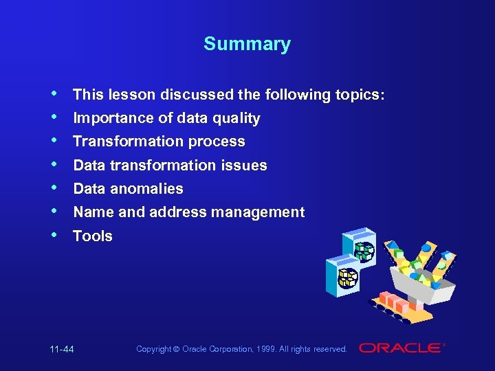 Summary • • This lesson discussed the following topics: Importance of data quality Transformation