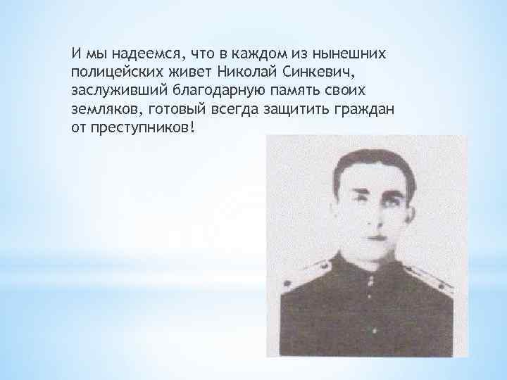 И мы надеемся, что в каждом из нынешних полицейских живет Николай Синкевич, заслуживший благодарную