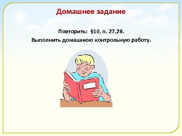 Домашнее задание Повторить: § 10, п. 27, 28. Выполнить домашнюю контрольную работу.