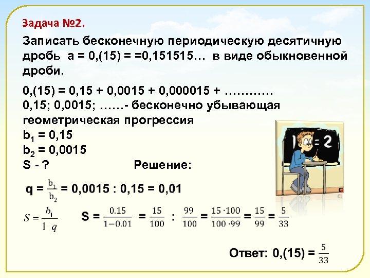 Задача № 2. Записать бесконечную периодическую десятичную дробь а = 0, (15) = =0,