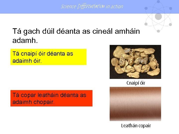 Science Differentiation in action Tá gach dúil déanta as cineál amháin adamh. Tá cnaipí