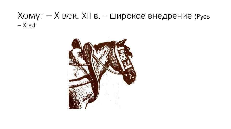 Хомут – Х век. XII в. – широкое внедрение (Русь – X в. )