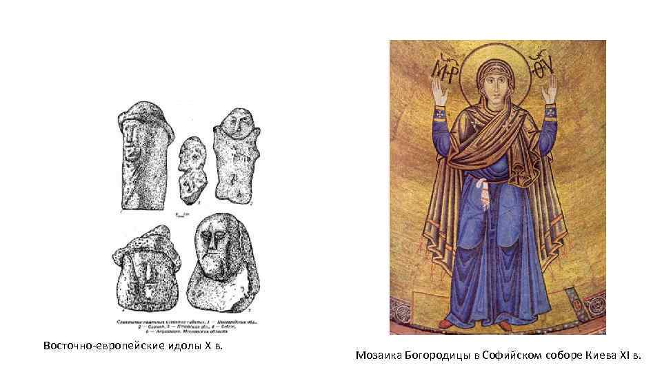Восточно-европейские идолы X в. Мозаика Богородицы в Софийском соборе Киева ХI в.
