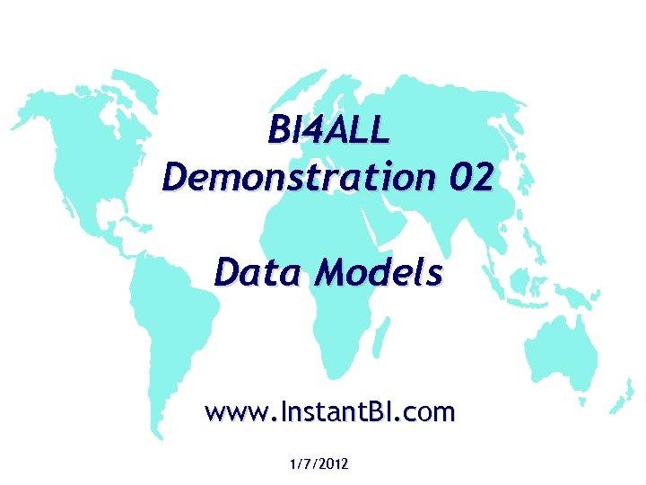 BI 4 ALL Demonstration 02 Data Models www. Instant. BI. com 1/7/2012