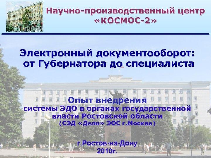 Научно-производственный центр «КОСМОС-2» Электронный документооборот: от Губернатора до специалиста Опыт внедрения системы ЭДО в