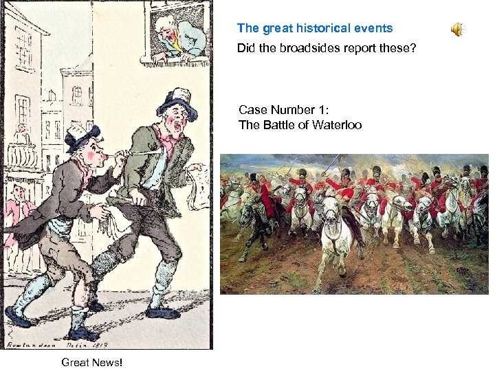 The great historical events Did the broadsides report these? Case Number 1: The Battle