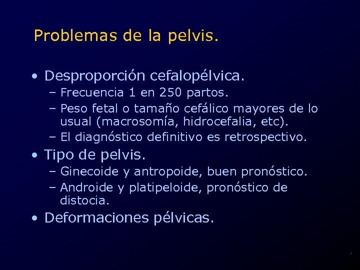 Problemas de la pelvis. • Desproporción cefalopélvica. – Frecuencia 1 en 250 partos. –