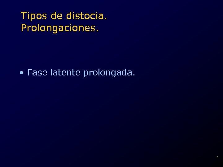 Tipos de distocia. Prolongaciones. • Fase latente prolongada. .