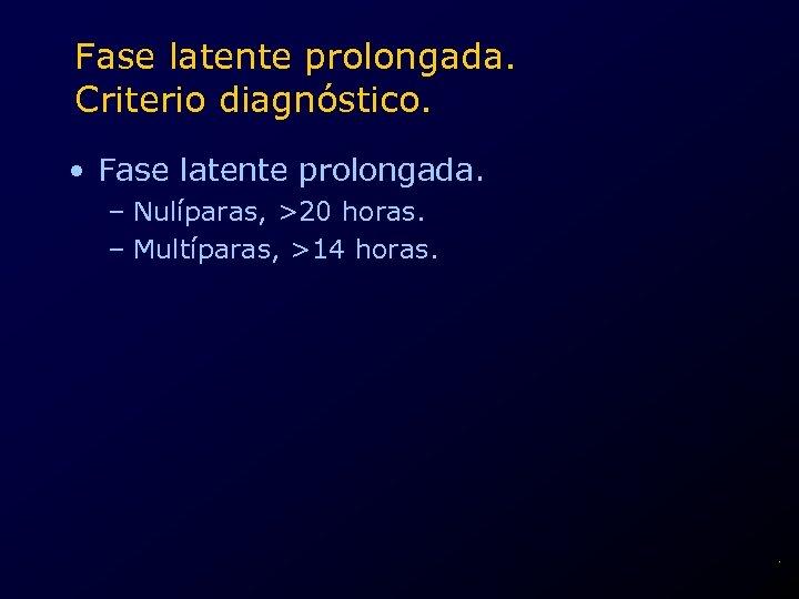 Fase latente prolongada. Criterio diagnóstico. • Fase latente prolongada. – Nulíparas, >20 horas. –