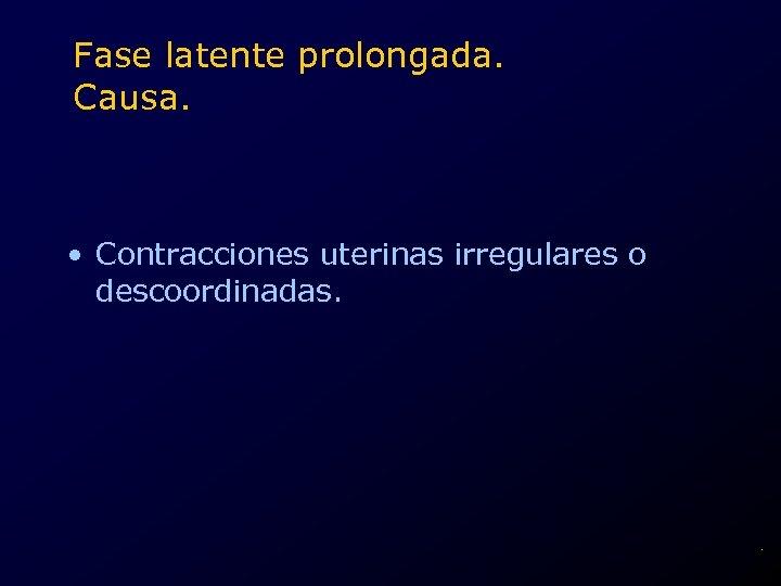 Fase latente prolongada. Causa. • Contracciones uterinas irregulares o descoordinadas. .