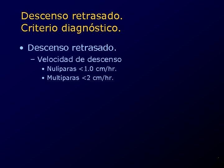 Descenso retrasado. Criterio diagnóstico. • Descenso retrasado. – Velocidad de descenso • Nulíparas <1.