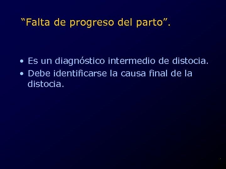 """""""Falta de progreso del parto"""". • Es un diagnóstico intermedio de distocia. • Debe"""