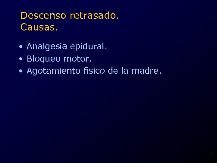 Descenso retrasado. Causas. • Analgesia epidural. • Bloqueo motor. • Agotamiento físico de la