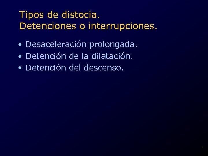 Tipos de distocia. Detenciones o interrupciones. • Desaceleración prolongada. • Detención de la dilatación.