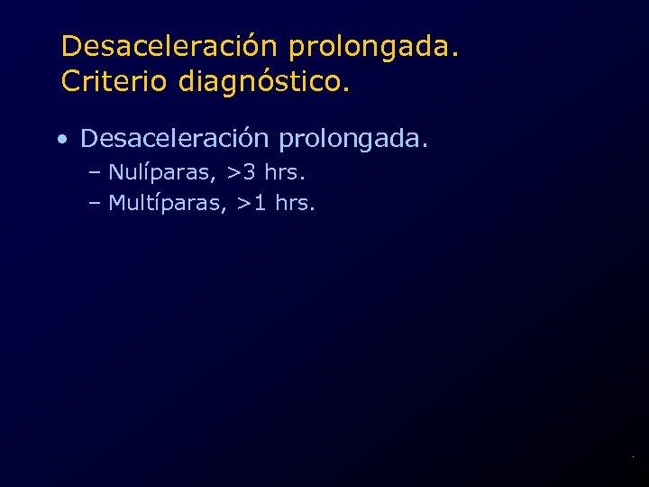 Desaceleración prolongada. Criterio diagnóstico. • Desaceleración prolongada. – Nulíparas, >3 hrs. – Multíparas, >1