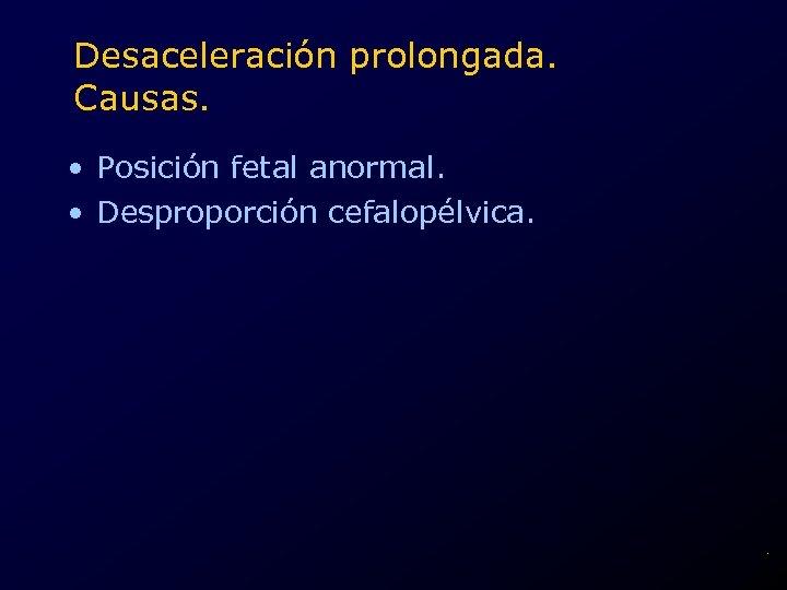 Desaceleración prolongada. Causas. • Posición fetal anormal. • Desproporción cefalopélvica. .