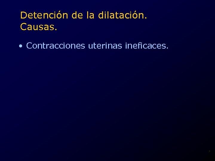 Detención de la dilatación. Causas. • Contracciones uterinas ineficaces. .