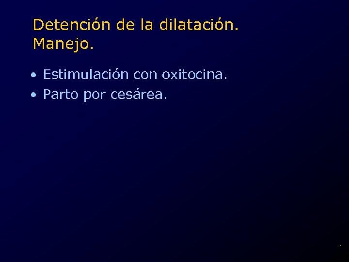 Detención de la dilatación. Manejo. • Estimulación con oxitocina. • Parto por cesárea. .
