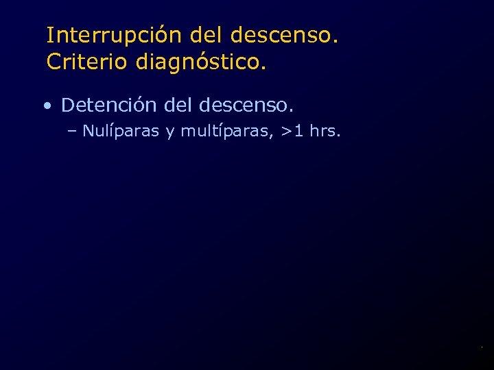 Interrupción del descenso. Criterio diagnóstico. • Detención del descenso. – Nulíparas y multíparas, >1