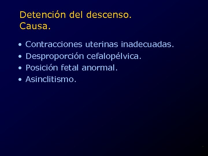 Detención del descenso. Causa. • • Contracciones uterinas inadecuadas. Desproporción cefalopélvica. Posición fetal anormal.