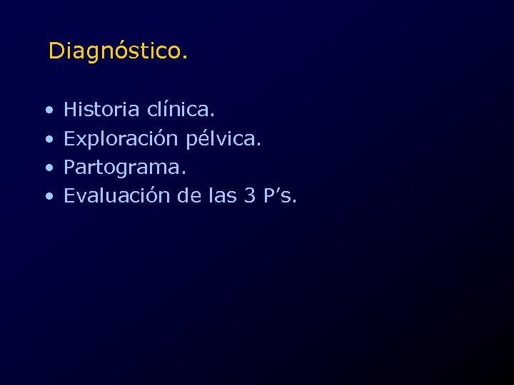 Diagnóstico. • • Historia clínica. Exploración pélvica. Partograma. Evaluación de las 3 P's.