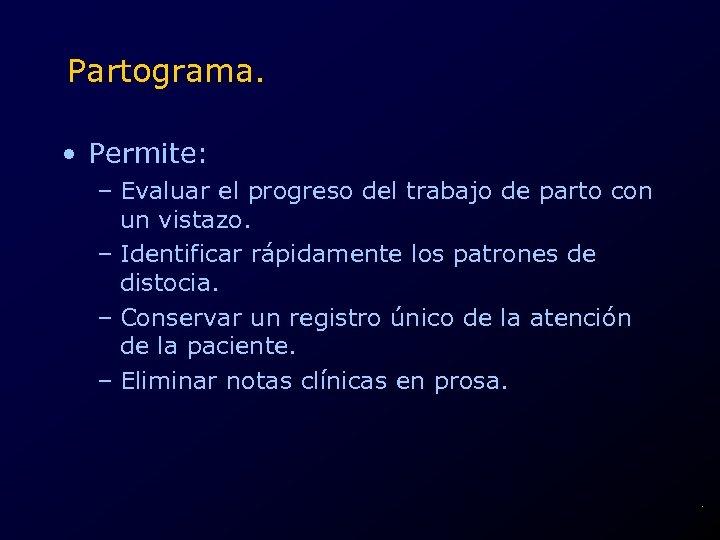 Partograma. • Permite: – Evaluar el progreso del trabajo de parto con un vistazo.