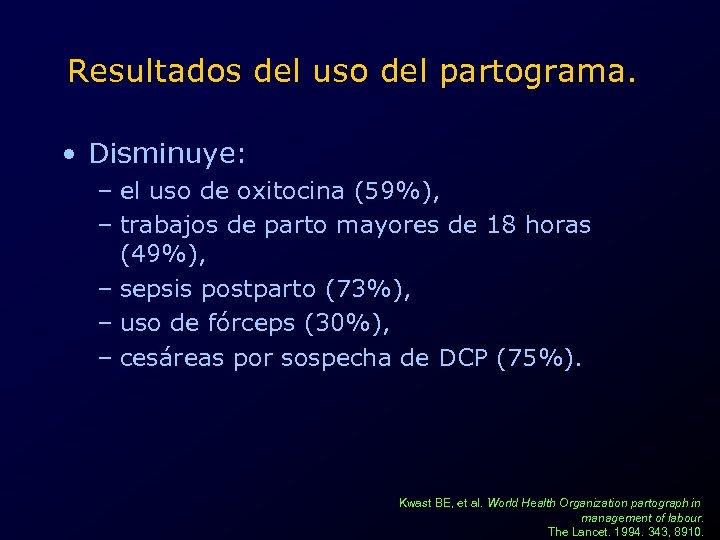 Resultados del uso del partograma. • Disminuye: – el uso de oxitocina (59%), –