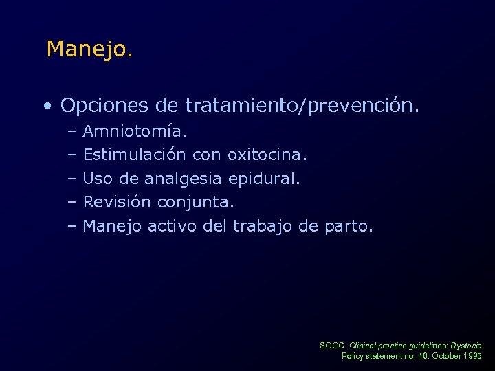Manejo. • Opciones de tratamiento/prevención. – Amniotomía. – Estimulación con oxitocina. – Uso de