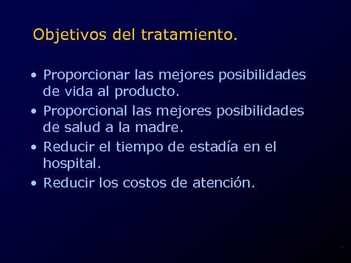 Objetivos del tratamiento. • Proporcionar las mejores posibilidades de vida al producto. • Proporcional