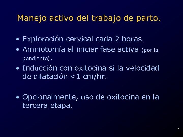 Manejo activo del trabajo de parto. • Exploración cervical cada 2 horas. • Amniotomía