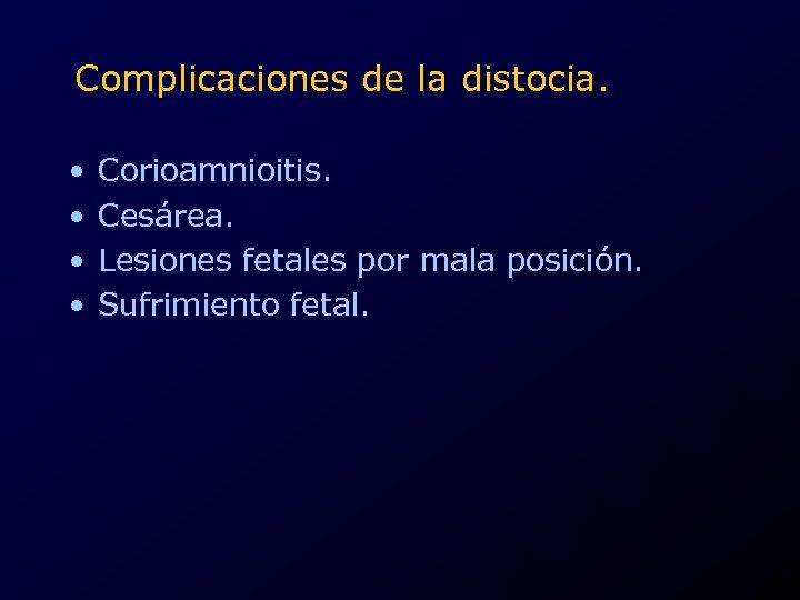 Complicaciones de la distocia. • • Corioamnioitis. Cesárea. Lesiones fetales por mala posición. Sufrimiento