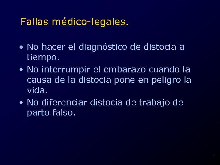 Fallas médico-legales. • No hacer el diagnóstico de distocia a tiempo. • No interrumpir
