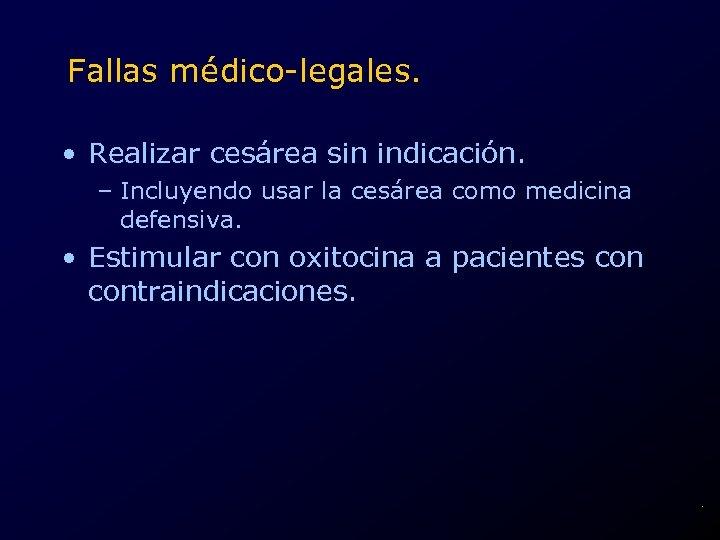 Fallas médico-legales. • Realizar cesárea sin indicación. – Incluyendo usar la cesárea como medicina