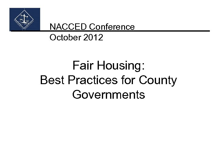 NACCED Conference October 2012 Fair Housing: Best Practices for County Governments