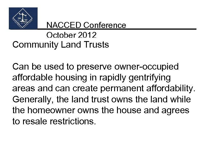 NACCED Conference October 2012 Community Land Trusts Can be used to preserve owner-occupied affordable