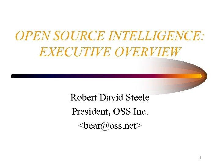 OPEN SOURCE INTELLIGENCE: EXECUTIVE OVERVIEW Robert David Steele President, OSS Inc. <bear@oss. net> 1