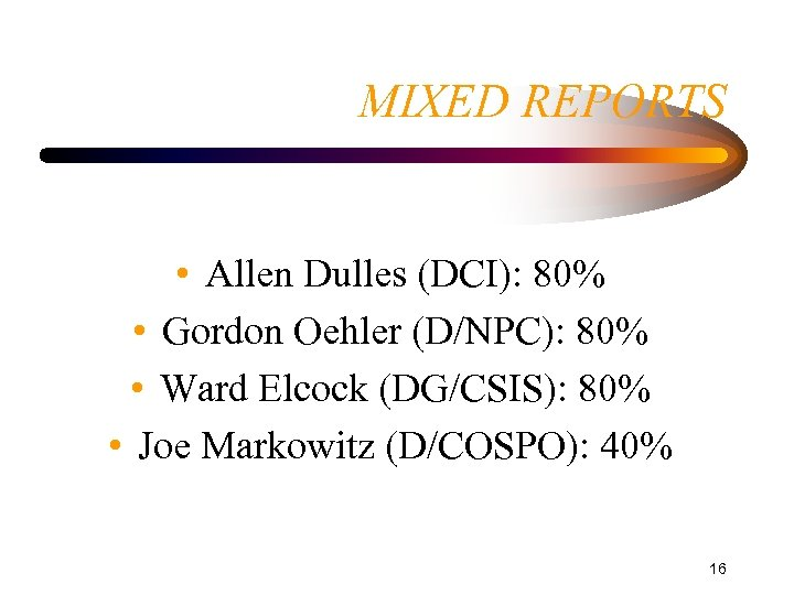 MIXED REPORTS • Allen Dulles (DCI): 80% • Gordon Oehler (D/NPC): 80% • Ward