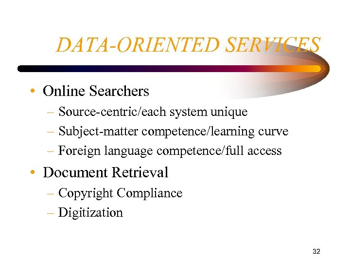 DATA-ORIENTED SERVICES • Online Searchers – Source-centric/each system unique – Subject-matter competence/learning curve –