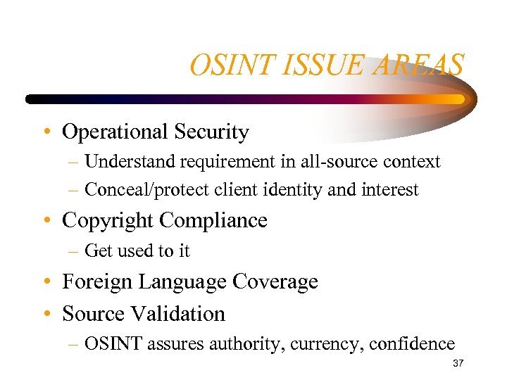 OSINT ISSUE AREAS • Operational Security – Understand requirement in all-source context – Conceal/protect