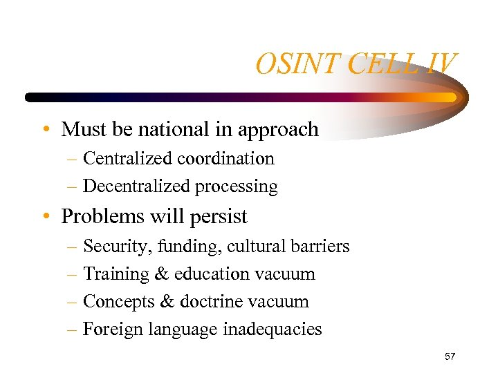 OSINT CELL IV • Must be national in approach – Centralized coordination – Decentralized