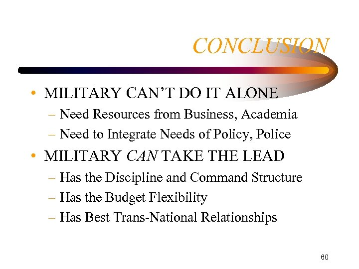 CONCLUSION • MILITARY CAN'T DO IT ALONE – Need Resources from Business, Academia –