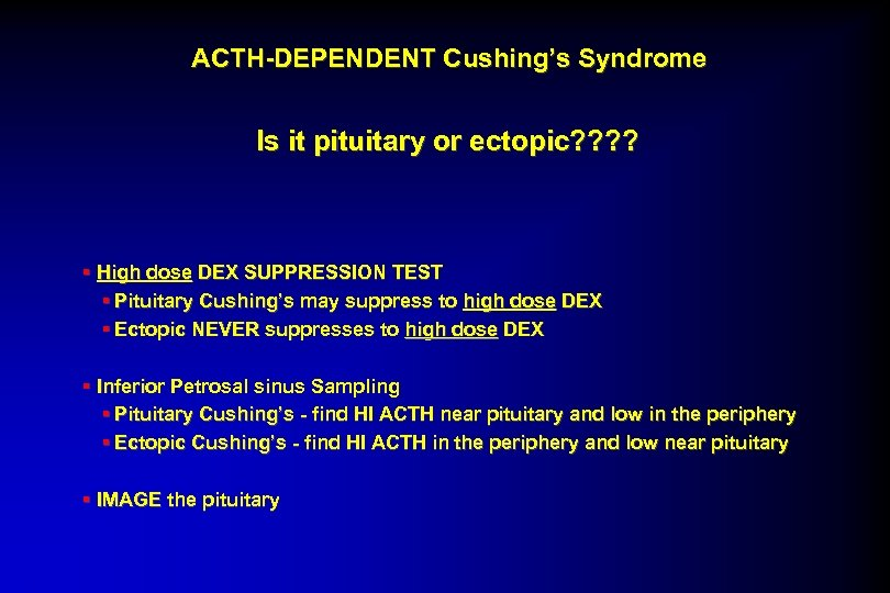 ACTH-DEPENDENT Cushing's Syndrome Is it pituitary or ectopic? ? § High dose DEX SUPPRESSION
