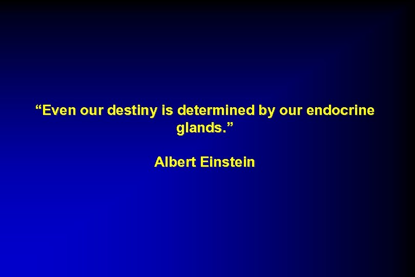 """Even our destiny is determined by our endocrine glands. "" Albert Einstein"