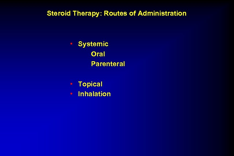 Steroid Therapy: Routes of Administration • Systemic Oral Parenteral • Topical • Inhalation