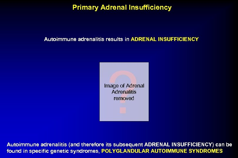 Primary Adrenal Insufficiency Autoimmune adrenalitis results in ADRENAL INSUFFICIENCY ? Image of Adrenalitis removed
