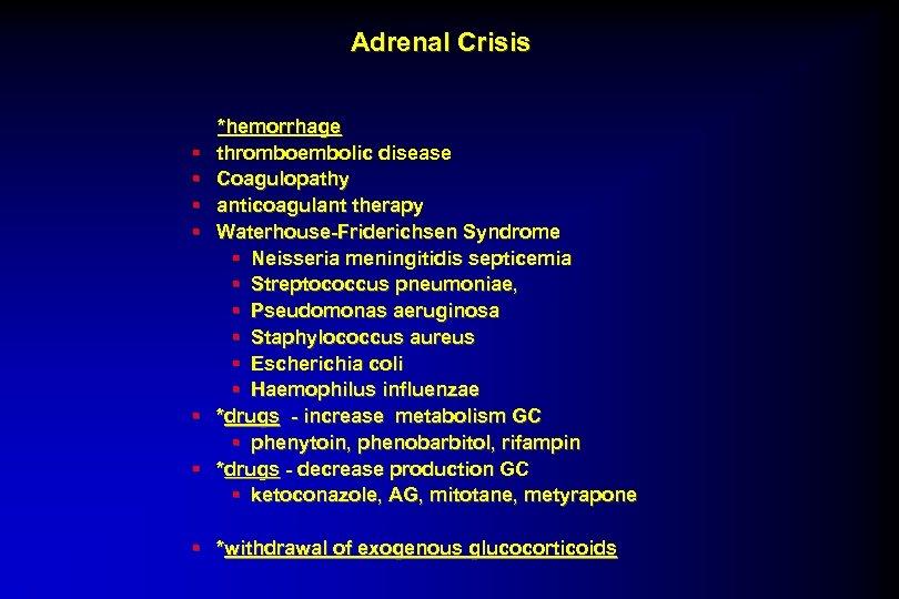 Adrenal Crisis § § § *hemorrhage thromboembolic disease Coagulopathy anticoagulant therapy Waterhouse-Friderichsen Syndrome §
