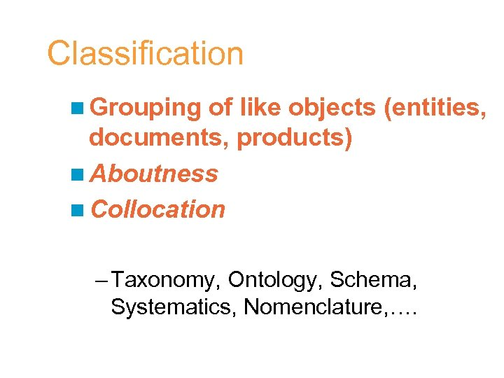 Classification n Grouping of like objects (entities, documents, products) n Aboutness n Collocation –