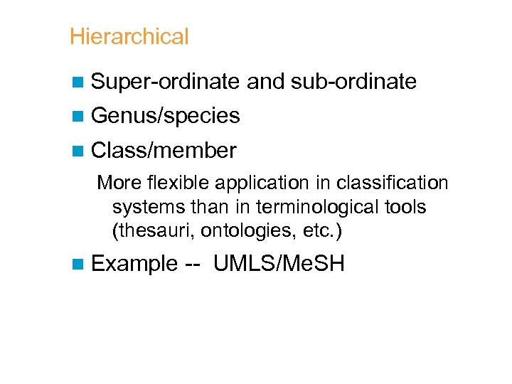 Hierarchical n Super-ordinate and sub-ordinate n Genus/species n Class/member More flexible application in classification