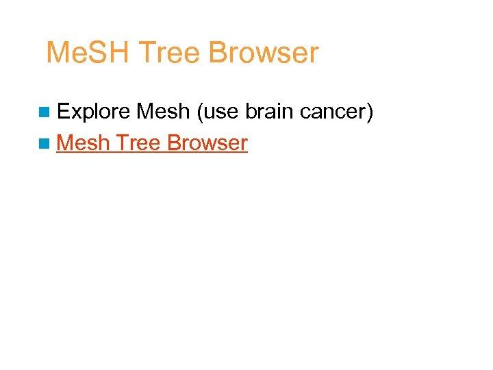 Me. SH Tree Browser n Explore Mesh (use brain cancer) n Mesh Tree Browser