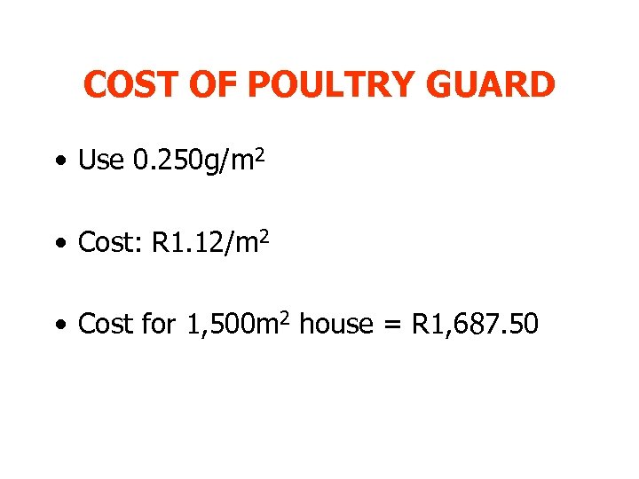 COST OF POULTRY GUARD • Use 0. 250 g/m 2 • Cost: R 1.